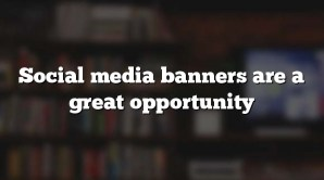Social media banners are a great opportunity