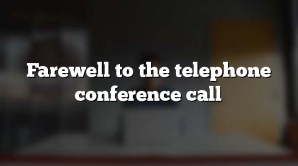 Farewell to the telephone conference call