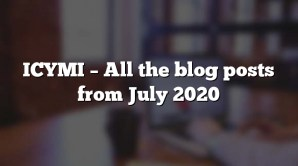 ICYMI – All the blog posts from July 2020