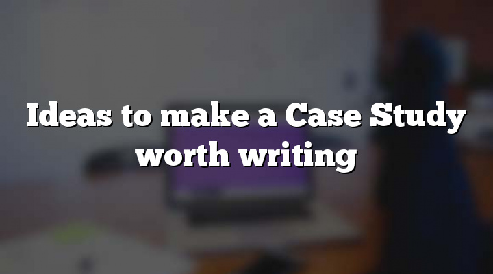 Ideas to make a Case Study worth writing