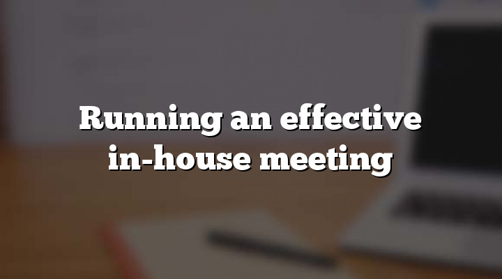 Running an effective in-house meeting