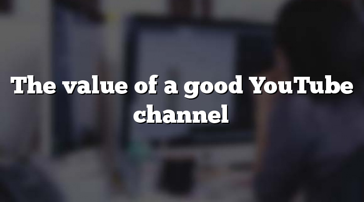 The value of a good YouTube channel