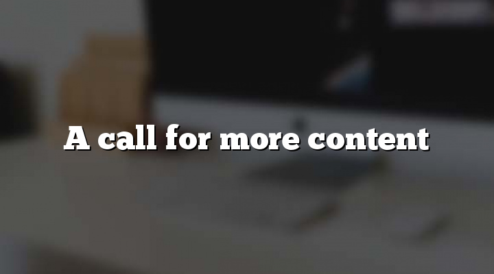 A call for more content