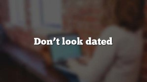 Don't look dated