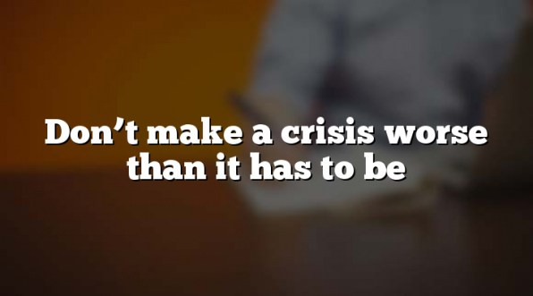 Don't make a crisis worse than it has to be