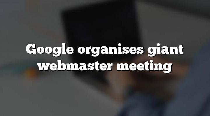Google organises giant webmaster meeting