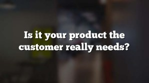 Is it your product the customer really needs?