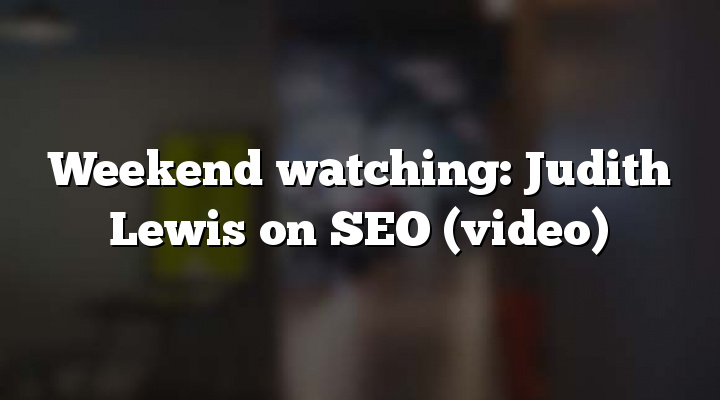 Weekend watching: Judith Lewis on SEO (video)