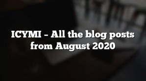 ICYMI – All the blog posts from August 2020