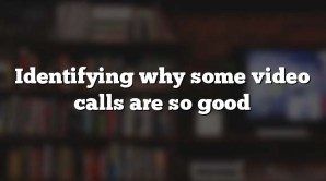 Identifying why some video calls are so good