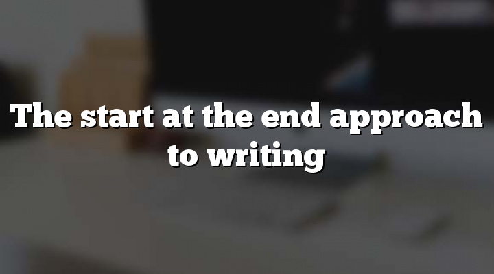 The start at the end approach to writing