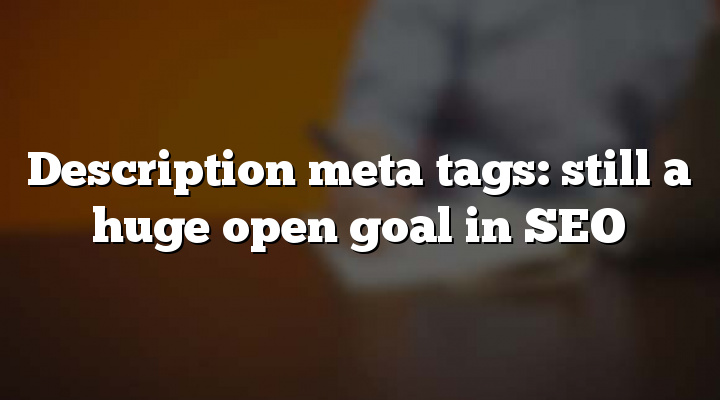 Description meta tags: still a huge open goal in SEO