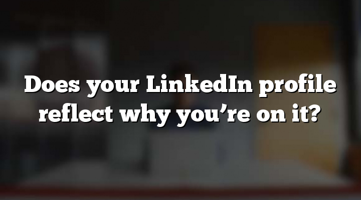 Does your LinkedIn profile reflect why you're on it?