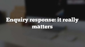 Enquiry response: it really matters