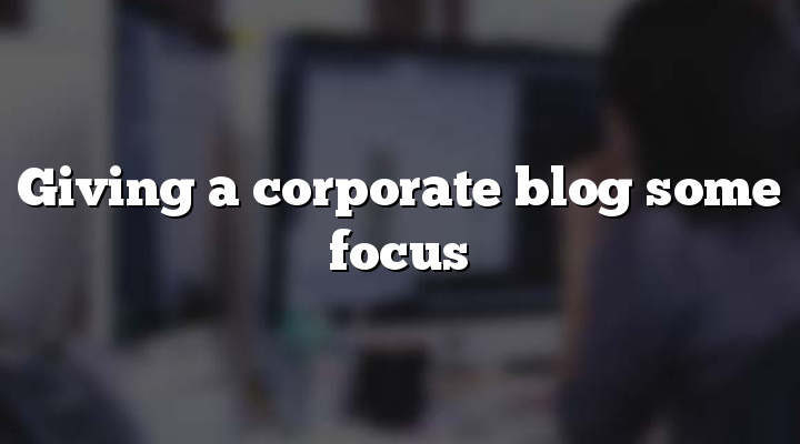 Giving a corporate blog some focus