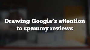 Drawing Google's attention to spammy reviews