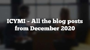 ICYMI – All the blog posts from December 2020