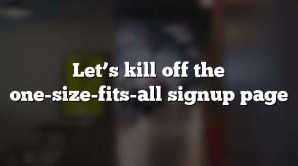 Let's kill off the one-size-fits-all signup page