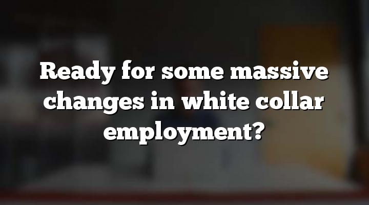 Ready for some massive changes in white collar employment?
