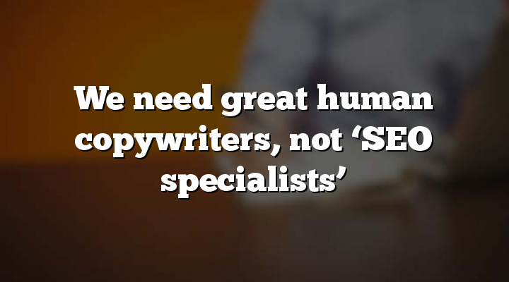 We need great human copywriters, not 'SEO specialists'
