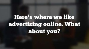 Here's where we like advertising online. What about you?