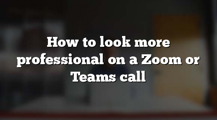 How to look more professional on a Zoom or Teams call