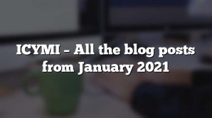 ICYMI – All the blog posts from January 2021