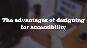 The advantages of designing for accessibility