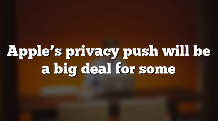 Apple's privacy push will be a big deal for some