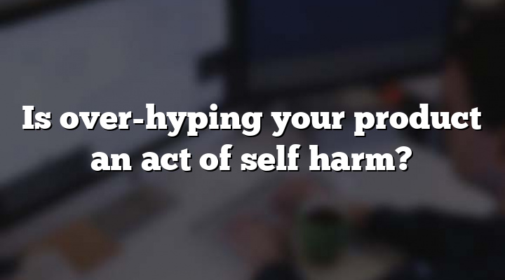 Is over-hyping your product an act of self harm?