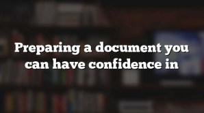 Preparing a document you can have confidence in