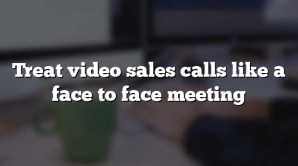 Treat video sales calls like a face to face meeting