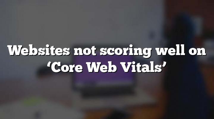 Websites not scoring well on 'Core Web Vitals'