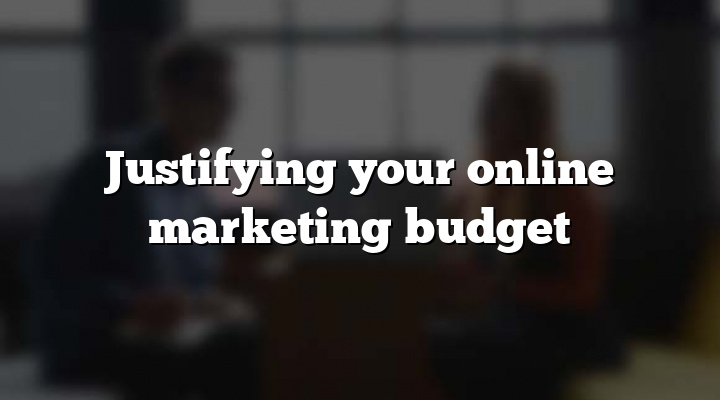 Justifying your online marketing budget