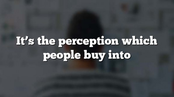 It's the perception which people buy into