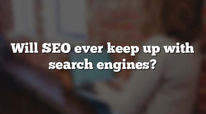 Will SEO ever keep up with search engines?