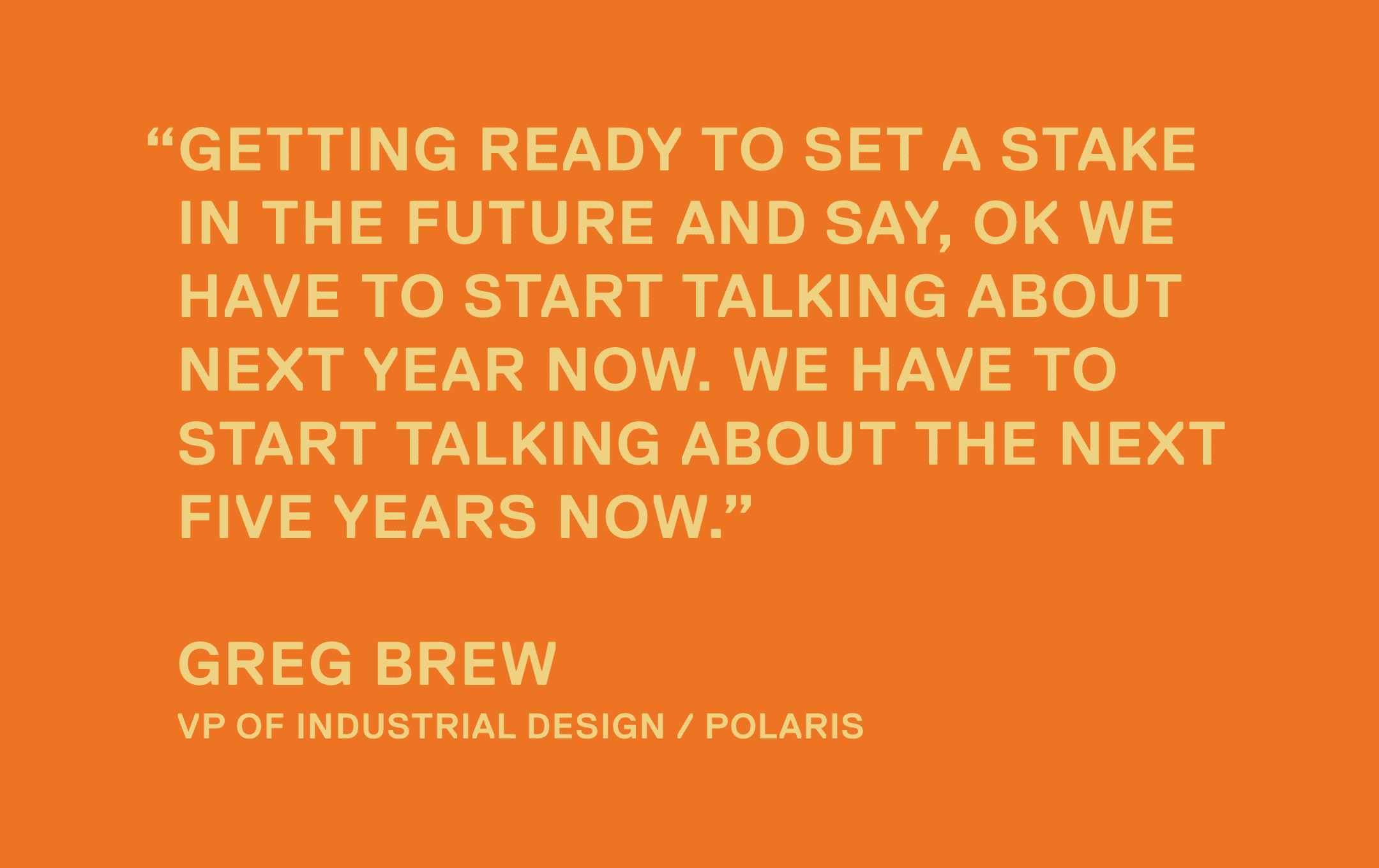 Getting ready to set a stake in the future and say, ok we have to start talking about next year now. We have to start talking about the next five years now. — Greg Brew, VP of Industrial Design / Polaris