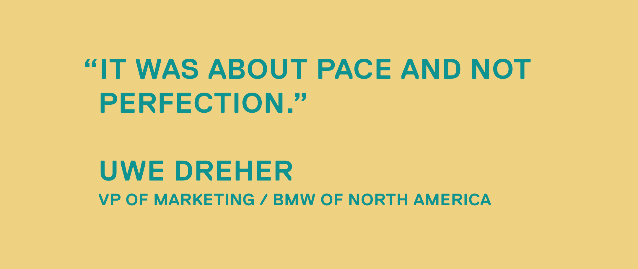 It was about pace and not perfection.— Uwe Dreher, VP of Marketing / BMW of North America