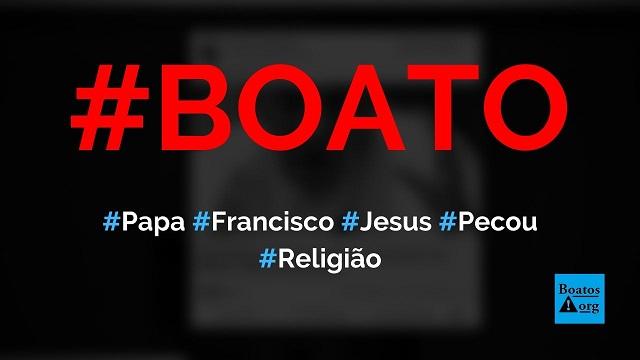 Papa Francisco disse que Jesus pecou e que Deus é um bárbaro, diz boato (Foto: Reprodução/Facebook)