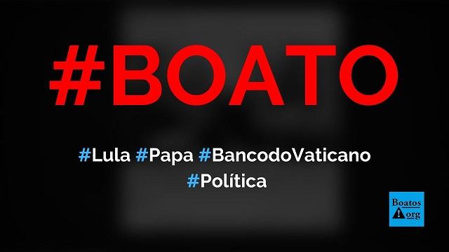 Lula foi visitar o papa porque tem US$ 249 milhões no Banco do Vaticano, diz boato (Foto: Reprodução/Facebook)