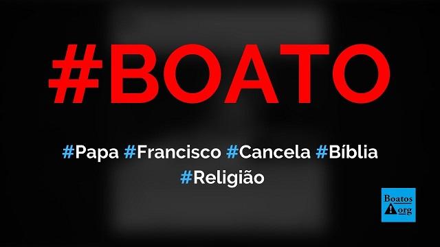 Papa Francisco cancela a Bíblia e propõe criação de novo livro sagrado, diz boato (Foto: Reprodução/Facebook)