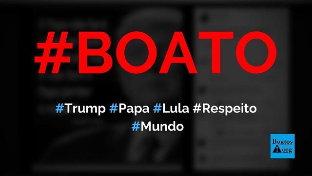 Trump diz que o papa não fará Lula ser mais respeitado, diz boato (Foto: Reprodução/Facebook)