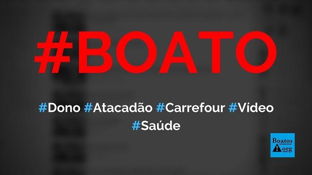 Dono da rede Atacadão e Carrefour pede fim da quarentena e diz que vai demitir 60% dos funcionários, diz boato (Foto: Reprodução/Facebook)