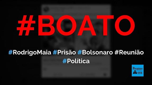 Rodrigo Maia pede prisão de Bolsonaro após reunião secreta com Alcolumbre e STF, diz boato (Foto: Reprodução/Facebook)