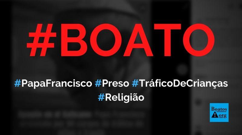 Papa Francisco foi preso sob acusação de tráfico de crianças e fraudes, diz boato (Foto: Reprodução/Facebook)