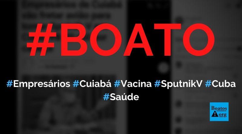 Empresários de Cuiabá vão para Cuba tomar vacina Sputnik V, diz boato (Foto: Reprodução/Facebook)