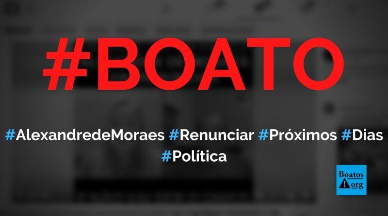 Alexandre de Moraes vai renunciar nos próximos dias e não será o único do STF, diz boato (Foto: Reprodução/FacebooK)
