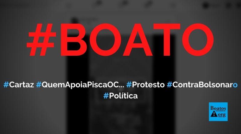 """Cartaz """"quem apoia pisca o c..."""" foi utilizado em manifestação contra Bolsonaro, diz boato (Foto: Reprodução/Facebook)"""