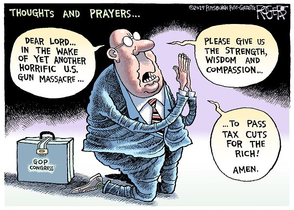 GOP Congress offers thoughts and prayers:  Dear Lord, in the wake of yet another horrific U. S. gun massacre, please give us the strength and wisdom to pass tax cuts for the rich.  Amen.
