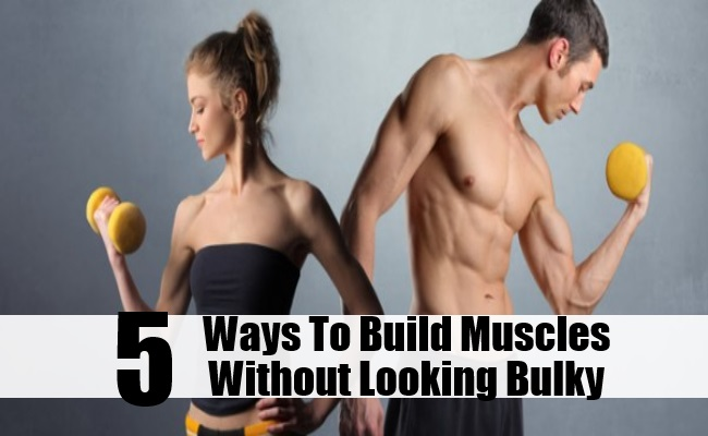 Ways To Build Muscles Without Looking Bulky